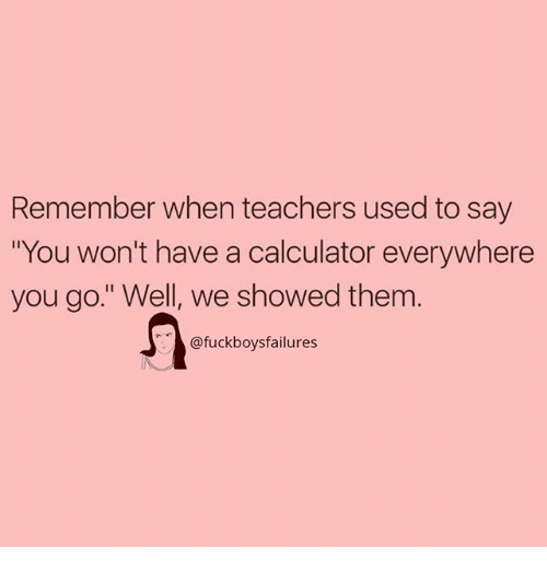 """Calculator, Girl Memes, and Teachers: Remember when teachers used to say  """"You won't have a calculator everywhere  you go."""" Well, we showed them  @fuckboysfailures"""