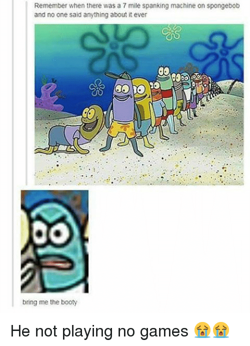 Booty, SpongeBob, and Game: Remember when there was a 7mile spanking machine on spongebob  and no one said anything about it ever  bring me the booty He not playing no games 😭😭