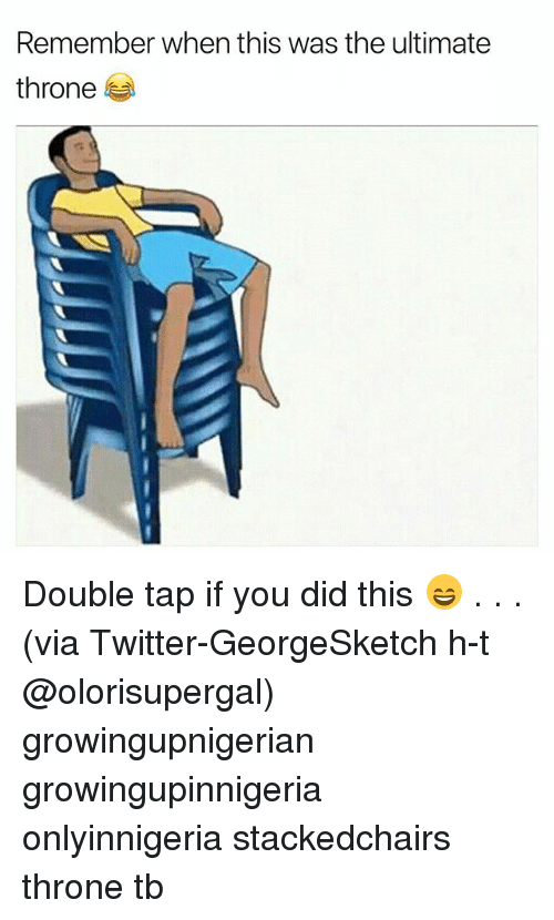 Memes, Twitter, and 🤖: Remember when this was the ultimate  throne Double tap if you did this 😄 . . . (via Twitter-GeorgeSketch h-t @olorisupergal) growingupnigerian growingupinnigeria onlyinnigeria stackedchairs throne tb