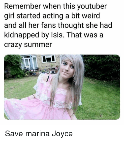 Crazy, Isis, and Weird: Remember when this youtuber  girl started acting a bit weird  and all her fans thought she had  kidnapped by Isis. That wasa  crazy summer Save marina Joyce