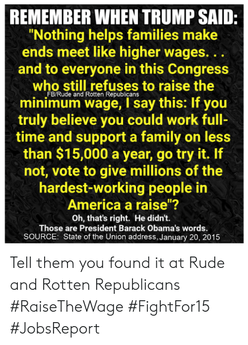 """America, Family, and Memes: REMEMBER WHEN TRUMP SAID:  Nothing helps families make  ends meet like higher wages. ..  and to everyone in this Congress  who still refuses to raise the  FB/Rude and Rotten Republicans  minimum wage, I say this: If you  truly believe you could work full-  time and support a family on less  than $15,000 a year, go try it. If  not, vote to give millions of the  hardest-working people in  America a raise""""?  Oh, that's right. He didn't.  Those are President Barack Obama's words.  SOURCE: State of the Union address, January 20, 2015 Tell them you found it at Rude and Rotten Republicans  #RaiseTheWage #FightFor15  #JobsReport"""