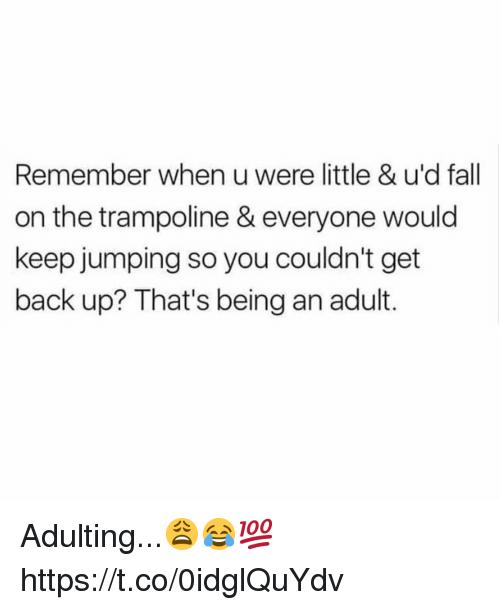 Being an Adult, Fall, and Trampoline: Remember when u were little & u'd fall  on the trampoline & everyone would  keep jumping so you couldn't get  back up? That's being an adult. Adulting...😩😂💯 https://t.co/0idglQuYdv