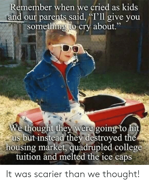 """College, Parents, and Kids: Remember when we cried as kids  and our parents said, """"I'll give you  something to cry about  ,""""  We thought they were going to hit  us but instead they destroyed the  housing market, quadrupled college  tuition and melted the ice caps It was scarier than we thought!"""