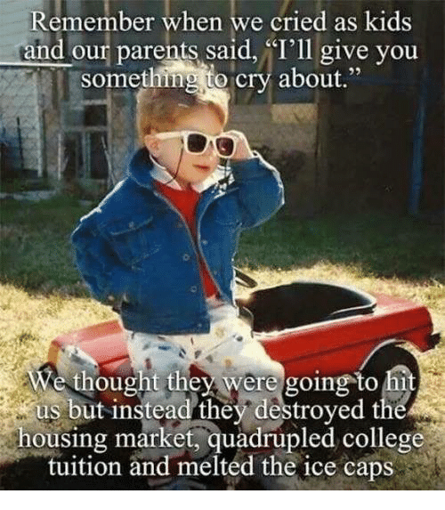 """College, Crying, and Dank: Remember when we cried as kids  and parents said, """"I'll give you  something to  cry about  We thought they were going to hi  us but instead they destroyed the  housing market, quadrupled college  tuition and melted the ice caps"""