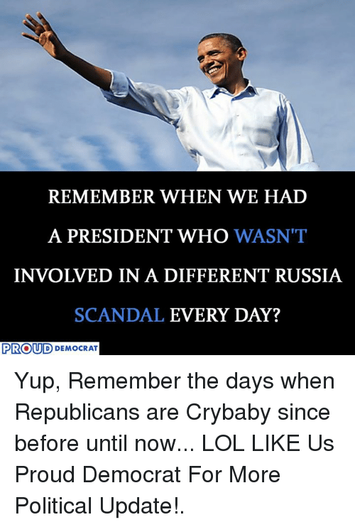 Lol, Russia, and Scandal: REMEMBER WHEN WE HAD  A PRESIDENT WHO  WASN'T  INVOLVED IN A DIFFERENT RUSSIA  SCANDAL  EVERY DAY?  PROUD DEMOCRAT Yup, Remember the days when Republicans are Crybaby since before until now... LOL  LIKE Us Proud Democrat For More Political Update!.