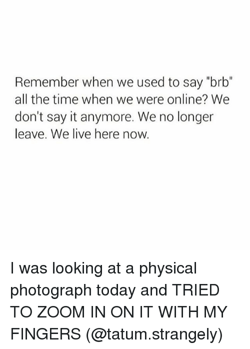 """Memes, Say It, and Zoom: Remember when we used to say """"brb""""  all the time when we were online? We  don't say it anymore. We no longer  leave. We live here now. I was looking at a physical photograph today and TRIED TO ZOOM IN ON IT WITH MY FINGERS (@tatum.strangely)"""