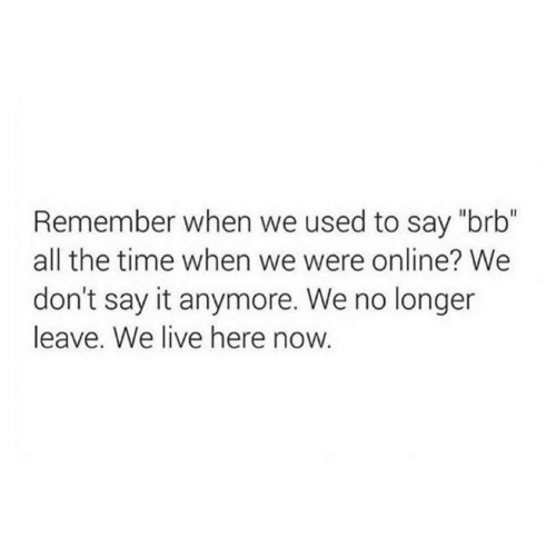 """Say It, Live, and Time: Remember when we used to say """"brb""""  all the time when we were online? We  don't say it anymore. We no longer  leave. We live here now."""