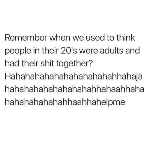 Shit, Think, and Remember: Remember when we used to think  people in their 20's were adults and  had their shit together?  Hahahahahahahahahahahahhahaja  hahahahahahahahahahhahaahhaha  hahahahahahahhaahhahelpme