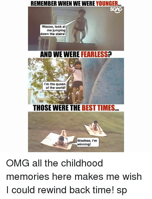 Memes, Omg, and Queen: REMEMBER WHEN WE WERE YOUNGER...  SGAG  Woooo, look at  me jumping  down the stairs!  AND WE WERE FEARLESS?  I'm the queen  of the world!  THOSE WERE THE BEST TIMES  Woohoo, I'm  winning! OMG all the childhood memories here <link in bio> makes me wish I could rewind back time! sp
