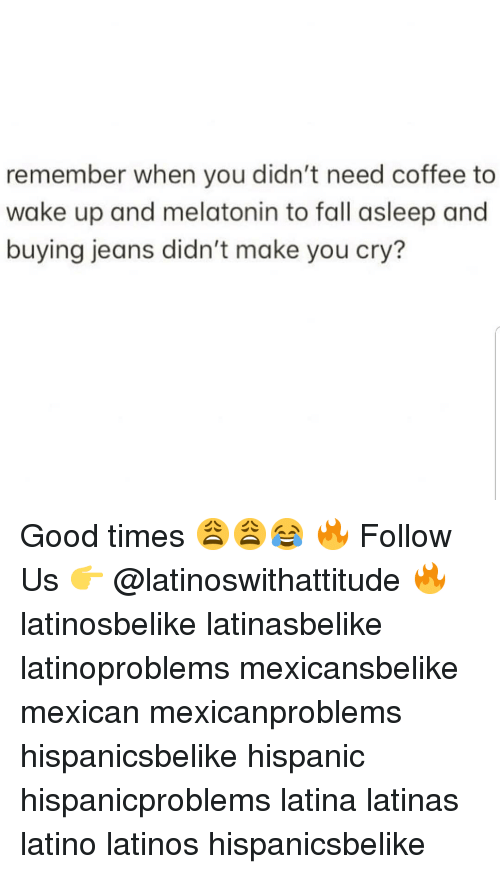 Fall, Latinos, and Memes: remember when you didn't need coffee to  wake up and melatonin to fall asleep and  buying jeans didn't make you cry? Good times 😩😩😂 🔥 Follow Us 👉 @latinoswithattitude 🔥 latinosbelike latinasbelike latinoproblems mexicansbelike mexican mexicanproblems hispanicsbelike hispanic hispanicproblems latina latinas latino latinos hispanicsbelike