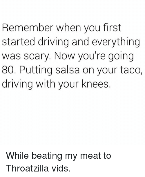 Driving, Memes, and 🤖: Remember when you first  started driving and everything  was scary. Now you're going  80. Putting salsa on your taco,  driving with your knees. While beating my meat to Throatzilla vids.