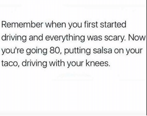 Dank, Driving, and 🤖: Remember when you first started  driving and everything was scary. Now  you're going 80, putting salsa on your  taco, driving with your knees.