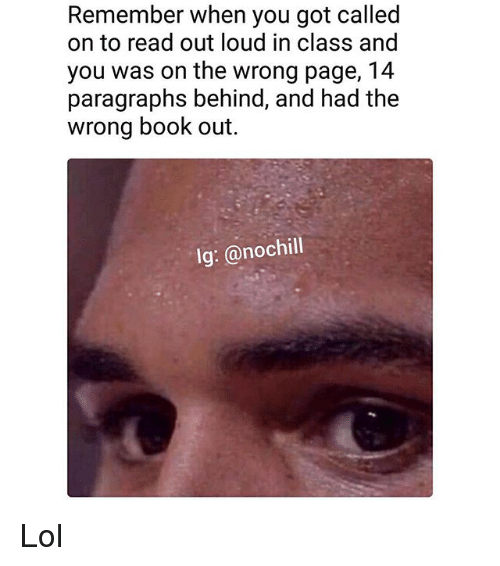 Funny, Lol, and Book: Remember when you got called  on to read out loud in class and  you was on the wrong page, 14  paragraphs behind, and had the  wrong book out.  lg: @nochill Lol