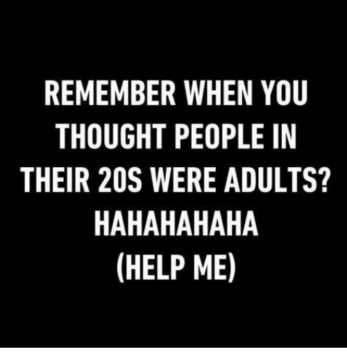 Dank, Help, and Helps: REMEMBER WHEN YOU  THOUGHT PEOPLE IN  THEIR 20S WERE ADULTS?  HAHAHAHAHA  (HELP ME)