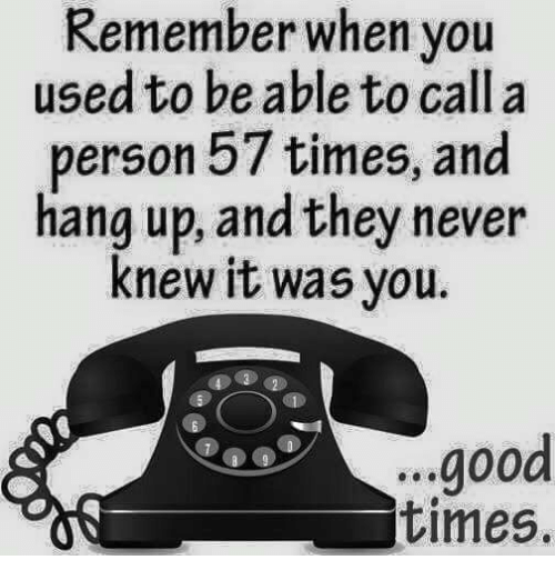 Dank, Good, and Never: Remember when you  used to be able to call a  person 57 times, and  hang up, and they never  knew it was you.  ..good  times.