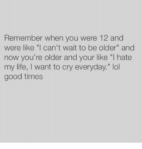 "Life, Good, and Good Times: Remember when you were 12 and  were like ""I can't wait to be older"" and  now you're older and your like ""I hate  my life, I want to cry everyday."" lo  good times"