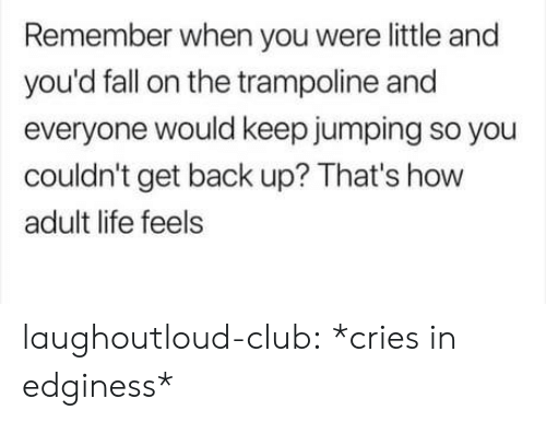 Club, Fall, and Life: Remember when you were little and  you'd fall on the trampoline and  everyone would keep jumping so you  couldn't get back up? That's how  adult life feels laughoutloud-club:  *cries in edginess*