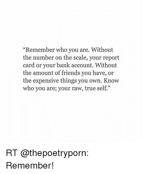 "Memes, 🤖, and Raw: ""Remember who you are. Without  the number on the scale, your report  card or your bank account. Without  the amount of friends you have, or  the expensive things you own. Know  who you are; your raw, true se RT @thepoetryporn: Remember!"