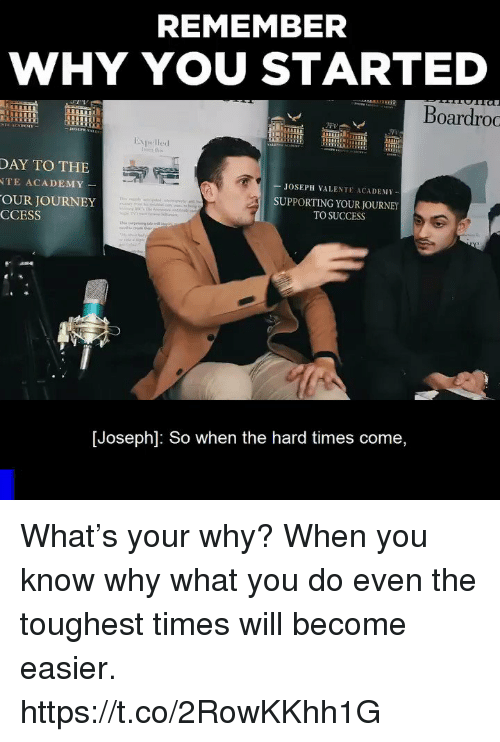 Journey, Memes, and Academy: REMEMBER  WHY YOU STARTED  Boardroo  Expelled  Iroes this  DAY TO THE  TE ACADEMY  OUR JOURNEY  CCESS  JOSEPH VALENTE ACADEMY  SUPPORTING YOUR JOURNEY  TO SUCCESS  [Joseph]: So when the hard times come, What's your why? When you know why what you do even the toughest times will become easier. https://t.co/2RowKKhh1G