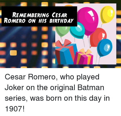Batman, Birthday, and Memes: REMEMBERING CESAR  ROMERO ON HIS BIRTHDAY Cesar Romero, who played Joker on the original Batman series, was born on this day in 1907!