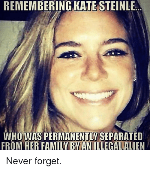 Family, Memes, and Alien: REMEMBERING KATE STEINLE  WHO WAS PERMANENTLY SEPARATED  FROM HER FAMILY BY AN ILLEGAL ALIEN Never forget.
