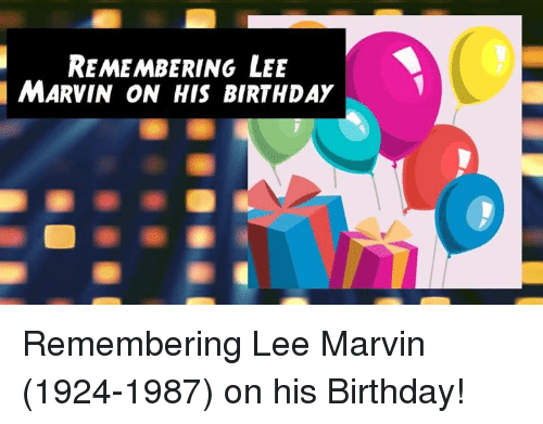 Birthday, Memes, and 🤖: REMEMBERING LEE  MARVIN ON HIS BIRTHDAY Remembering Lee Marvin (1924-1987) on his Birthday!
