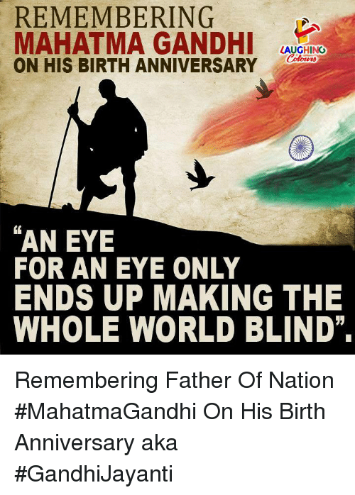 Mahatma Gandhi, World, and Indianpeoplefacebook: REMEMBERING  MAHATMA GANDHI AVCRINO  ON HIS BIRTH ANNIVERSARY a  LAUGHING  AN EYE  FOR AN EYE ONLY  ENDS UP MAKING THE  WHOLE WORLD BLIND Remembering Father Of Nation #MahatmaGandhi On His Birth Anniversary aka #GandhiJayanti