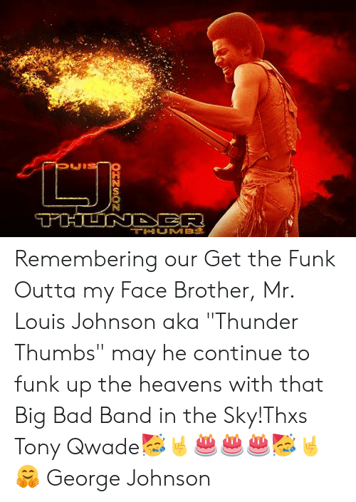 """Bad, Memes, and Big Bad: Remembering our Get the Funk Outta my Face Brother, Mr. Louis Johnson aka """"Thunder Thumbs"""" may he continue to funk up the heavens with that Big Bad Band in the Sky!Thxs Tony Qwade🥳🤘🎂🎂🎂🥳🤘🤗 George Johnson"""
