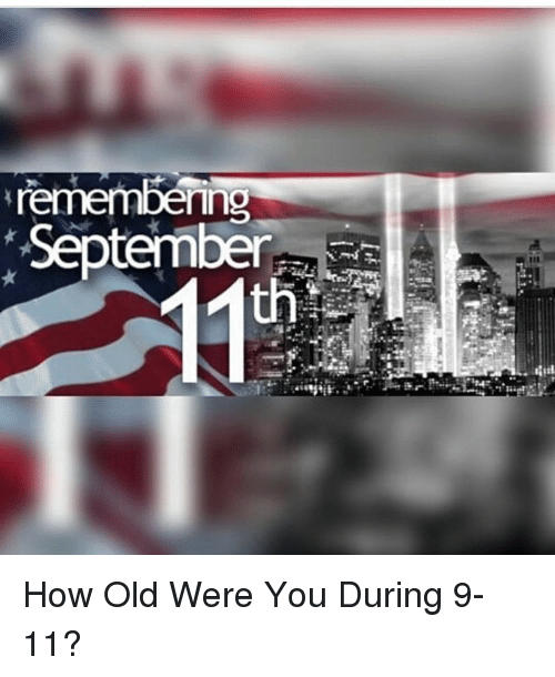 remembering september how old were you during 9 11 10444172 remembering september how old were you during 9 11? 9 11 meme on