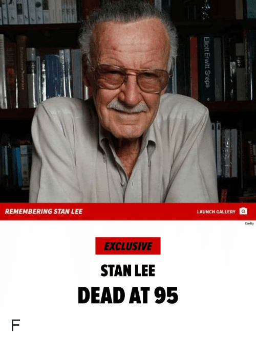 Memes, Stan, and Stan Lee: REMEMBERING STAN LEE  LAUNCH GALLERY O  Gelty  EXCLUSIVE  STAN LEE  DEAD AT 95 F