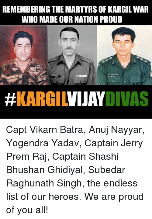 Memes, Heroes, and Proud: REMEMBERING THE MARTYRS OF KARGIL WAR  WHO MADE OUR NATION PROUD  Capt Vikarn Batra, Anuj Nayyar, Yogendra Yadav, Captain Jerry Prem Raj, Captain Shashi Bhushan Ghidiyal, Subedar Raghunath Singh, the endless list of our heroes. We are proud of you all!