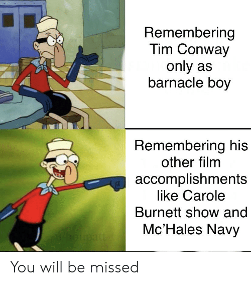 Conway, Navy, and Dank Memes: Remembering  Tim Conway  only as  barnacle boy  Remembering his  other film  accomplishments  like Carole  Burnett show and  Mc'Hales Navy You will be missed