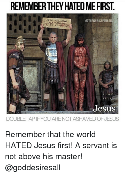 Jesus, Memes, and World: REMEMBERTHEY HATED MEFIRST.  @THECHRISTFANATIC  Jesus  DOUBLE TAP IFYOU ARE NOT ASHAMED OF JESUS Remember that the world HATED Jesus first! A servant is not above his master! @goddesiresall
