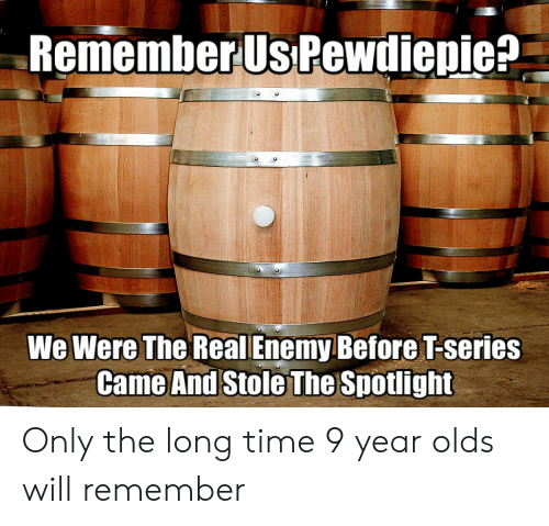The Real, Time, and Will: RememberUs Pewdienie?  We Were The Real Enemy Before T-series  Came And Stole The Spotlight Only the long time 9 year olds will remember