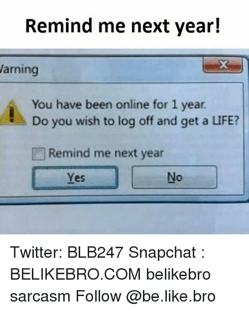 Be Like, Life, and Memes: Remind me next year!  Warning  You have been online for 1 year.  Do you wish to log off and get a LIFE?  Remind me next year Twitter: BLB247 Snapchat : BELIKEBRO.COM belikebro sarcasm Follow @be.like.bro