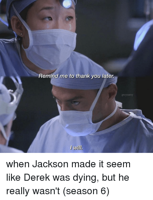 Memes, Thank You, and Remind Me To: Remind me to thank you later  I wil.  grcysamy when Jackson made it seem like Derek was dying, but he really wasn't (season 6)