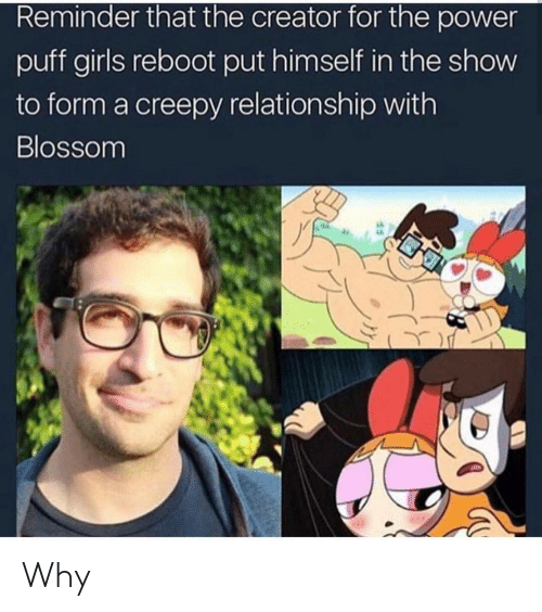 Creepy, Girls, and Power: Reminder that the creator for the power  puff girls reboot put himself in the show  to form a creepy relationship with  Blossomm Why