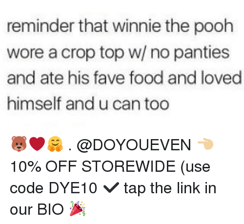 Food, Gym, and Winnie the Pooh: reminder that winnie the pooh  wore a crop top w/ no panties  and ate his fave food and loved  himself and u can too 🐻❤🤗 . @DOYOUEVEN 👈🏼 10% OFF STOREWIDE (use code DYE10 ✔️ tap the link in our BIO 🎉