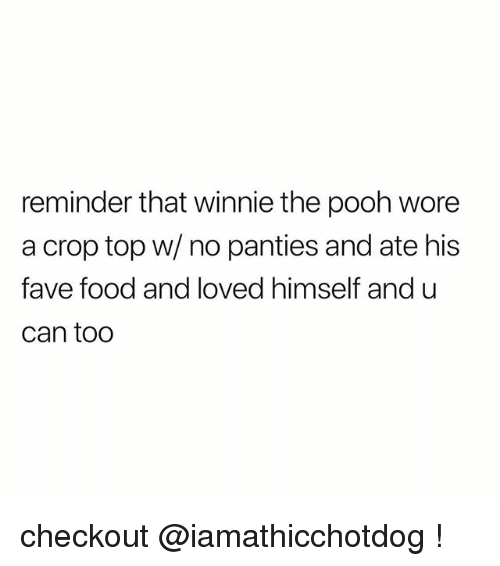 Food, Winnie the Pooh, and Fave: reminder that winnie the pooh wore  a crop top w/ no panties and ate his  fave food and loved himself and u  can too checkout @iamathicchotdog !