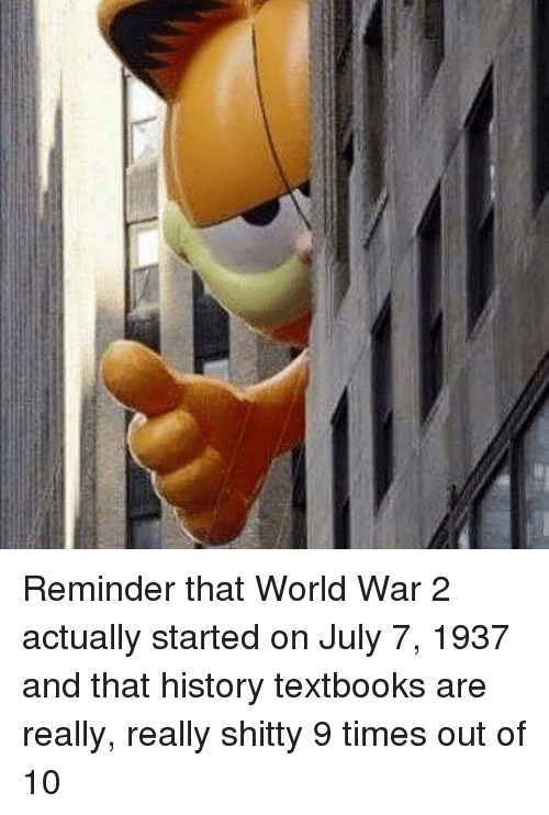 Memes, History, and World: Reminder that World War 2 actually started on July 7, 1937 and that history textbooks are really, really shitty 9 times out of 10