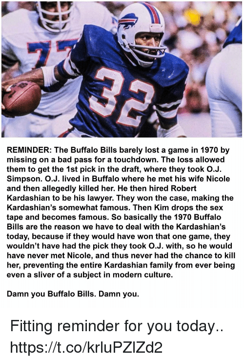 Bad, Family, and Football: REMINDER: The Buffalo Bills barely lost a game in 1970 by  missing on a bad pass for a touchdown. The loss allowed  them to get the 1st pick in the draft, where they took O.J.  Simpson. O.J. lived in Buffalo where he met his wife Nicole  and then allegedly killed her. He then hired Robert  Kardashian to be his lawyer. They won the case, making the  Kardashian's somewhat famous. Then Kim drops the sex  tape and becomes famous. So basically the 1970 Buffalo  Bills are the reason we have to deal with the Kardashian's  today, because if they would have won that one game, they  wouldn't have had the pick they took O.J. with, so he would  have never met Nicole, and thus never had the chance to kill  her, preventing the entire Kardashian family from ever being  even a sliver of a subject in modern culture.  Damn you Buffalo Bills. Damn you. Fitting reminder for you today.. https://t.co/krluPZlZd2