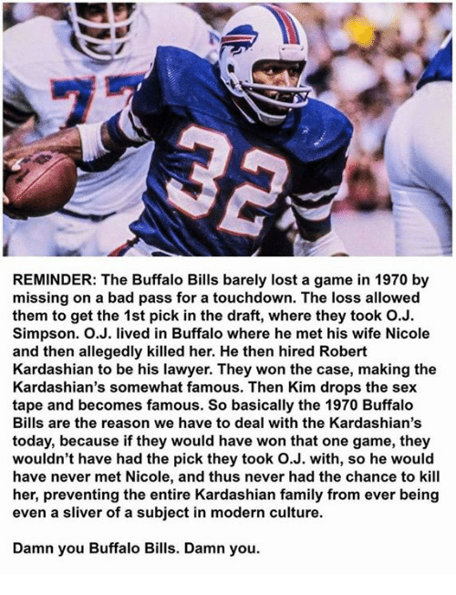 Bad, Family, and Kardashians: REMINDER: The Buffalo Bills barely lost a game in 1970 by  missing on a bad pass for a touchdown. The loss allowed  them to get the 1st pick in the draft, where they took O.J.  Simpson. O.J. lived in Buffalo where he met his wife Nicole  and then allegedly killed her. He then hired Robert  Kardashian to be his lawyer. They won the case, making the  Kardashian's somewhat famous. Then Kim drops the sex  tape and becomes famous. So basically the 1970 Buffalo  Bills are the reason we have to deal with the Kardashian's  today, because if they would have won that one game, they  wouldn't have had the pick they took O.J. with, so he would  have never met Nicole, and thus never had the chance to kill  her, preventing the entire Kardashian family from ever being  even a sliver of a subject in modern culture.  Damn you Buffalo Bills. Damn you.