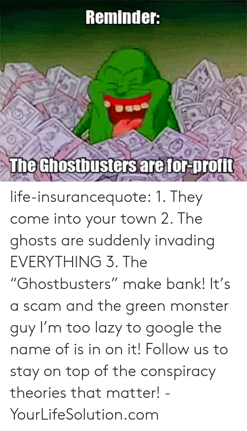 """Google, Lazy, and Life: Reminder:  The Ghostbusters are for-profit life-insurancequote: 1. They come into your town 2. The ghosts are suddenly invading EVERYTHING 3. The """"Ghostbusters"""" make bank! It's a scam and the green monster guy I'm too lazy to google the name of is in on it! Follow us to stay on top of the conspiracy theories that matter! -YourLifeSolution.com"""