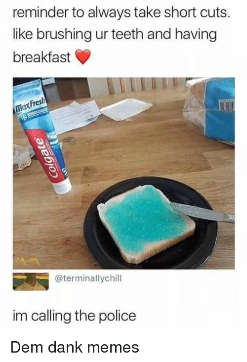 Dank, Memes, and Police: reminder to always take short cuts.  like brushing ur teeth and having  breakfast  Fres  @terminallychill  im calling the police Dem dank memes