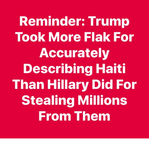 Memes, Haiti, and Trump: Reminder: Trump  Took More Flak For  Accurately  Describing Haiti  Than Hillary Did For  Stealing Millions  From Them