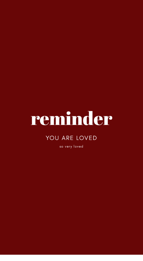 You, Reminder, and You Are Loved: reminder  YOU ARE LOVED  so very loved