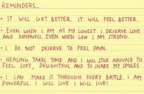 Love, Live, and Powerful: REMINDERS  . IT WILL ET BETTER.. IT WILL FEEL BETTER  EVEN WHEN AM AT My LoWEST1 DESERVE LOVE  AND KINDNESS, EVEN WHEN Low | AM STRONG.  DO NOT pESERVE TO FEEL PAIN.  FEEL SOFT, DELLGHTFUL AND To JHARE MY SMILES  CAN MAKE IT THROUGH EVERY BATTLE AM  PoWERFUL. Will LivE I WILL JIVE