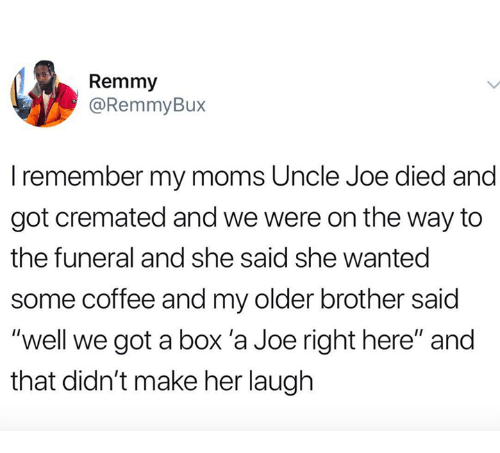 """Moms, Coffee, and Got: Remmy  @RemmyBux  I remember my moms Uncle Joe died and  got cremated and we were on the way to  the funeral and she said she wanted  some coffee and my older brother said  """"well we got a box 'a Joe right here"""" and  that didn't make her laugh"""