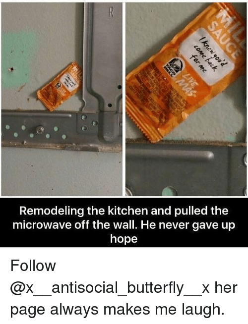Memes, Butterfly, and Antisocial: Remodeling the kitchen and pulled the  microwave off the wall. He never gave up  hope Follow @x__antisocial_butterfly__x her page always makes me laugh.