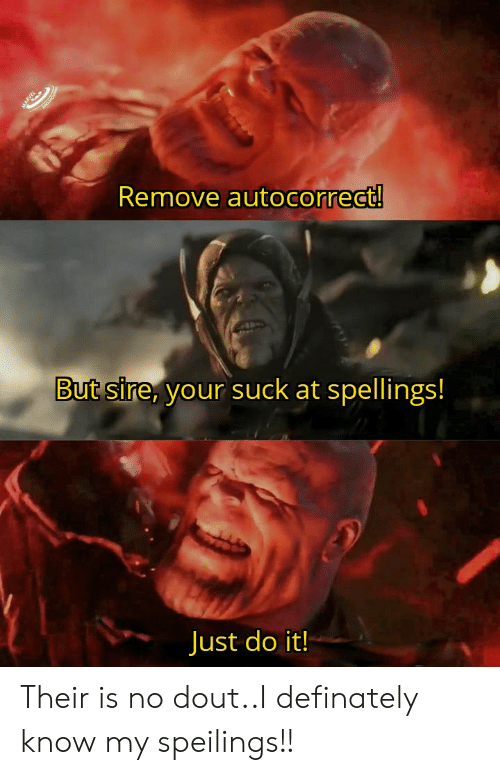 Autocorrect, Just Do It, and Dank Memes: Remove autocorrect!  But sire, your suck at spellings!  Just do it!  ARY Their is no dout..I definately know my speilings!!